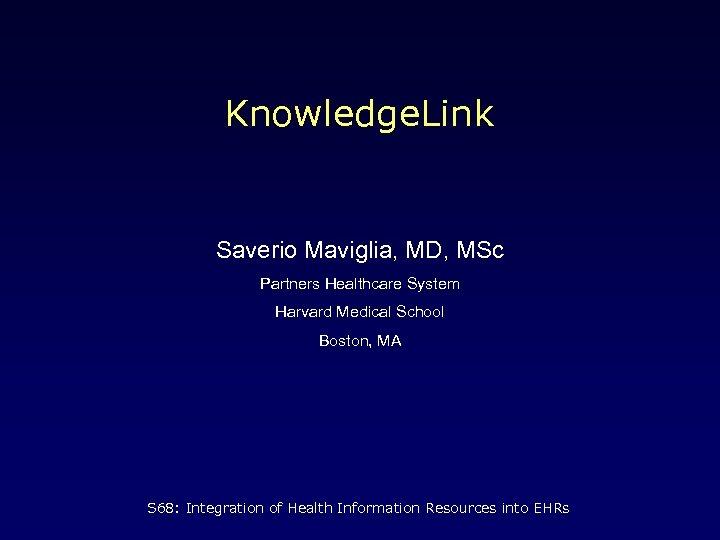 Knowledge. Link Saverio Maviglia, MD, MSc Partners Healthcare System Harvard Medical School Boston, MA