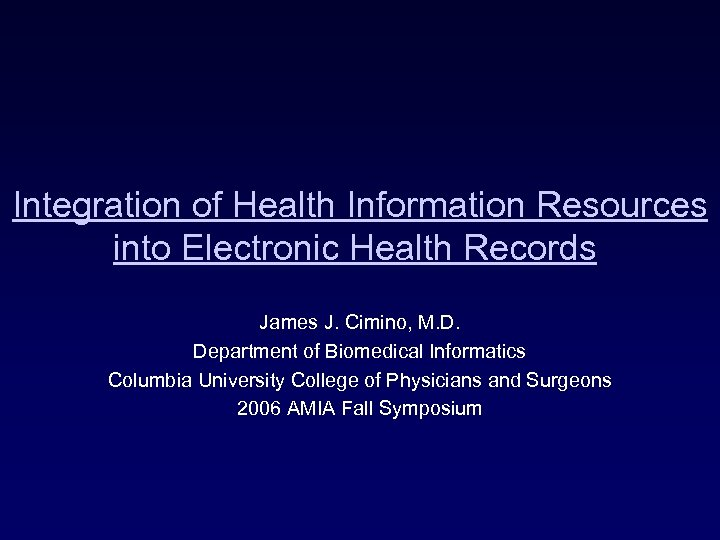 Integration of Health Information Resources into Electronic Health Records James J. Cimino, M. D.