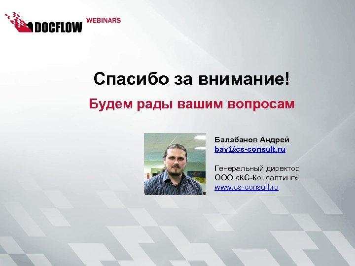 Спасибо за внимание! Будем рады вашим вопросам Балабанов Андрей bav@cs-consult. ru Генеральный директор ООО