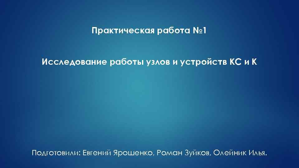 Практическая работа № 1 Исследование работы узлов и устройств КС и К Подготовили: Евгений