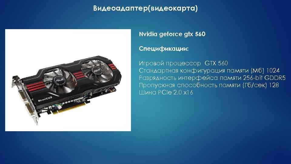 Видеоадаптер(видеокарта) Nvidia geforce gtx 560 Спецификации: Игровой процессор GTX 560 Стандартная конфигурация памяти (Мб)