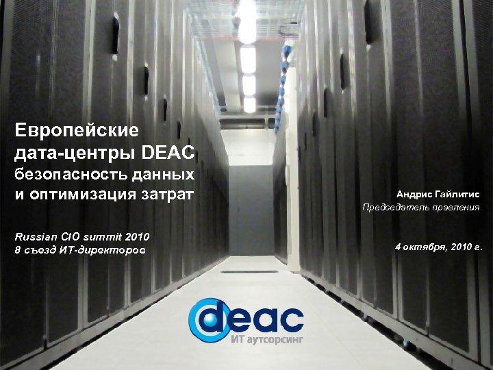 Европейские дата-центры DEAC безопасность данных и оптимизация затрат Russian CIO summit 2010 8 съезд