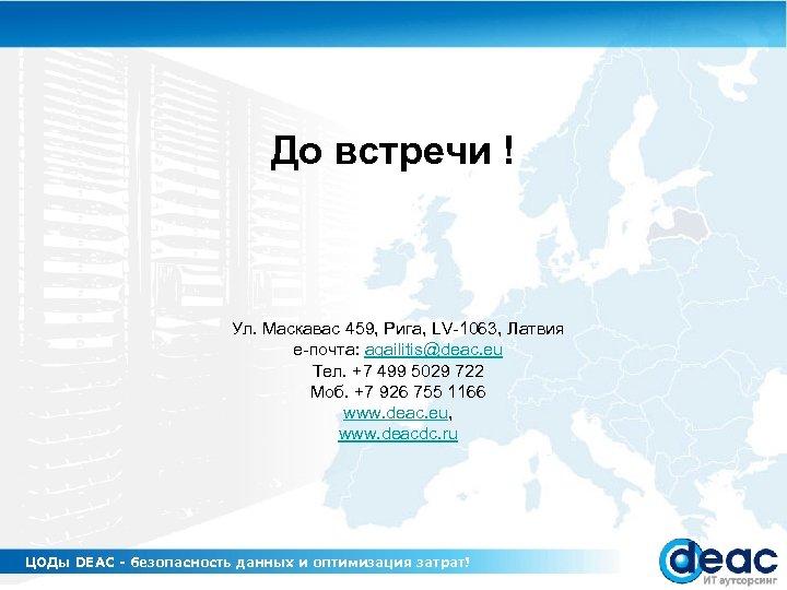 До встречи ! Ул. Маскавас 459, Рига, LV-1063, Латвия е-почта: agailitis@deac. eu Тел. +7