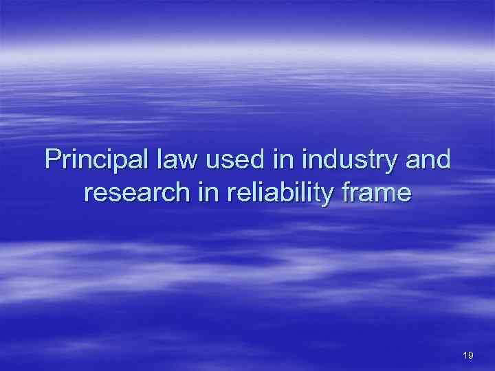 Principal law used in industry and research in reliability frame 19