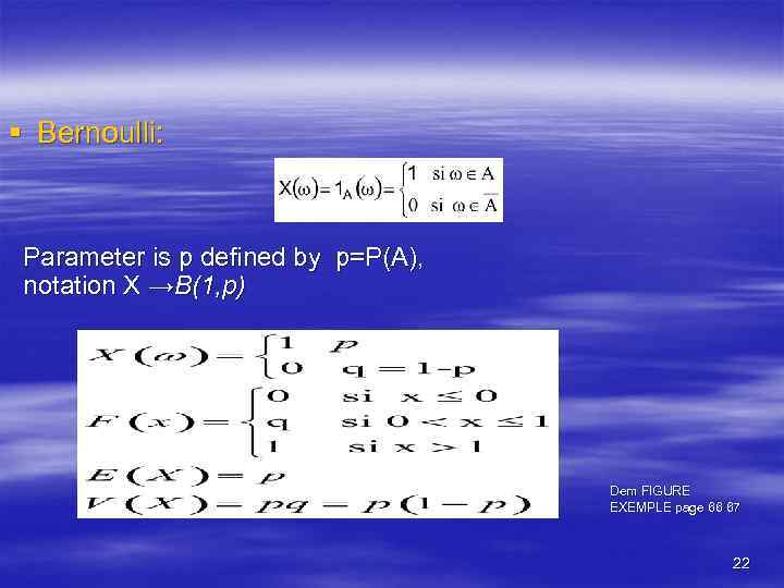 § Bernoulli: Parameter is p defined by p=P(A), notation X →B(1, p) Dem FIGURE