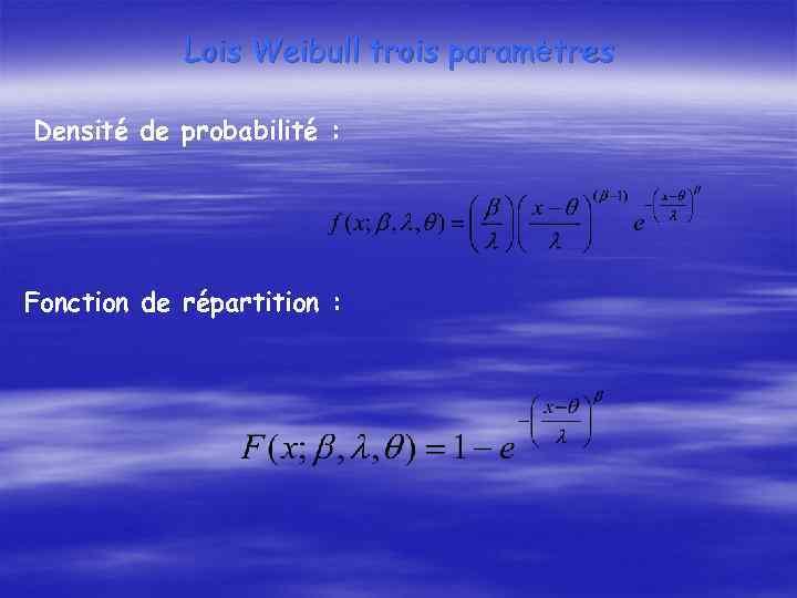Lois Weibull trois paramètres Densité de probabilité : Fonction de répartition :
