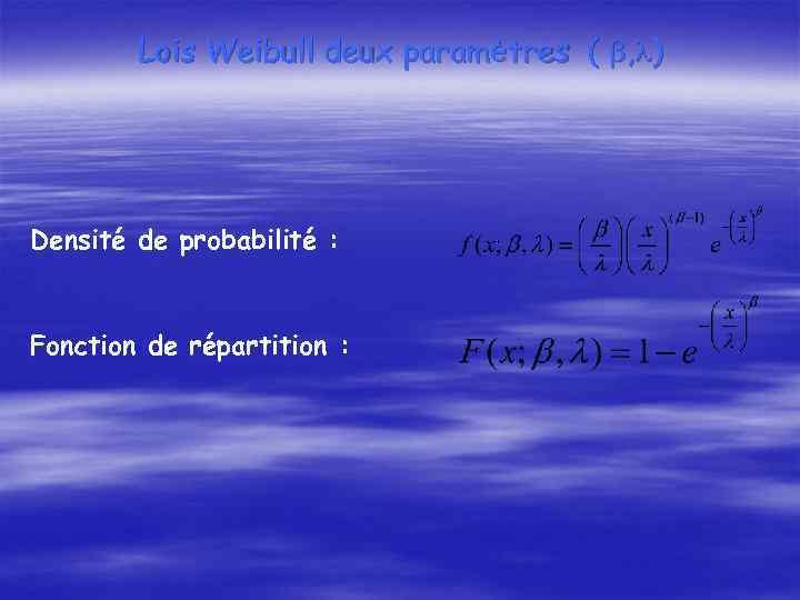 Lois Weibull deux paramètres ( , ) Densité de probabilité : Fonction de répartition