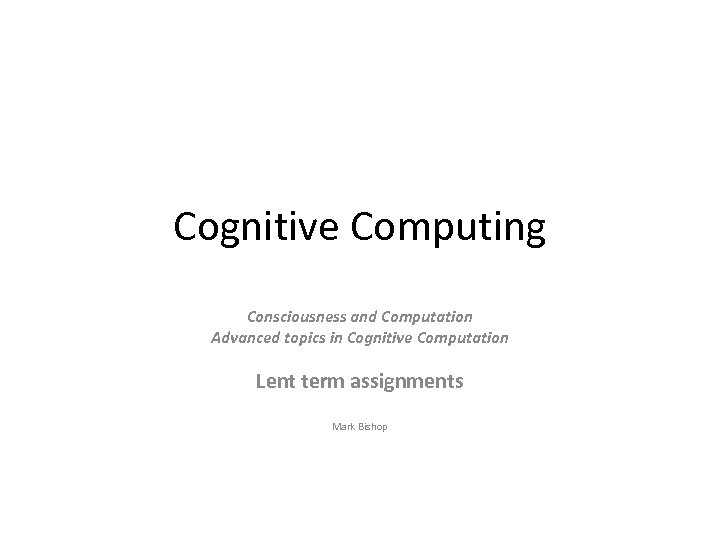 Cognitive Computing Consciousness and Computation Advanced topics in Cognitive Computation Lent term assignments Mark