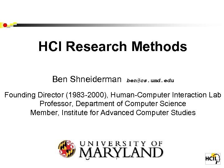 HCI Research Methods Ben Shneiderman ben@cs. umd. edu Founding Director (1983 -2000), Human-Computer Interaction