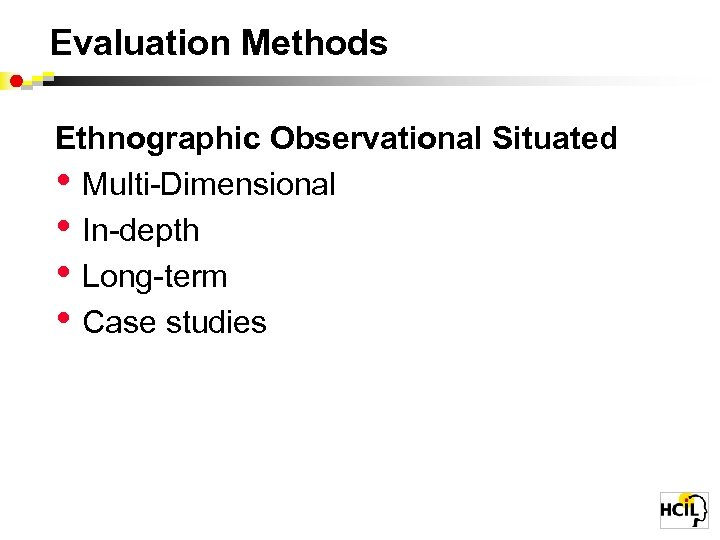 Evaluation Methods Ethnographic Observational Situated • Multi-Dimensional • In-depth • Long-term • Case studies