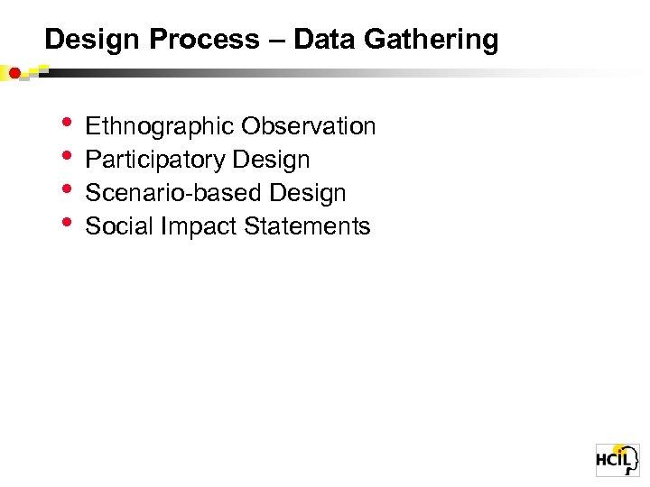 Design Process – Data Gathering • • Ethnographic Observation Participatory Design Scenario-based Design Social