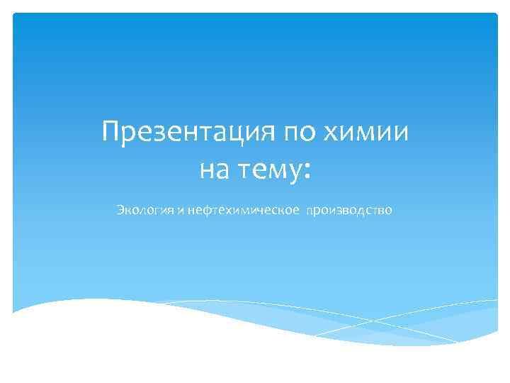 Презентация по химии на тему: Экология и нефтехимическое производство