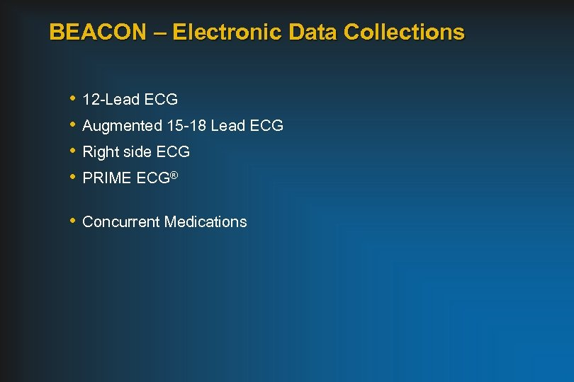 BEACON – Electronic Data Collections • • 12 -Lead ECG Augmented 15 -18 Lead
