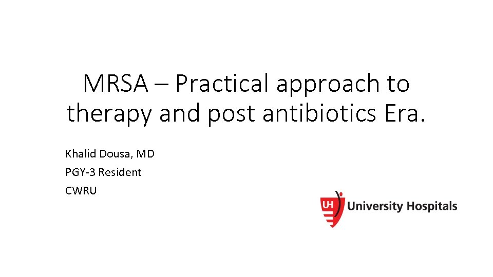 MRSA – Practical approach to therapy and post antibiotics Era. Khalid Dousa, MD PGY-3