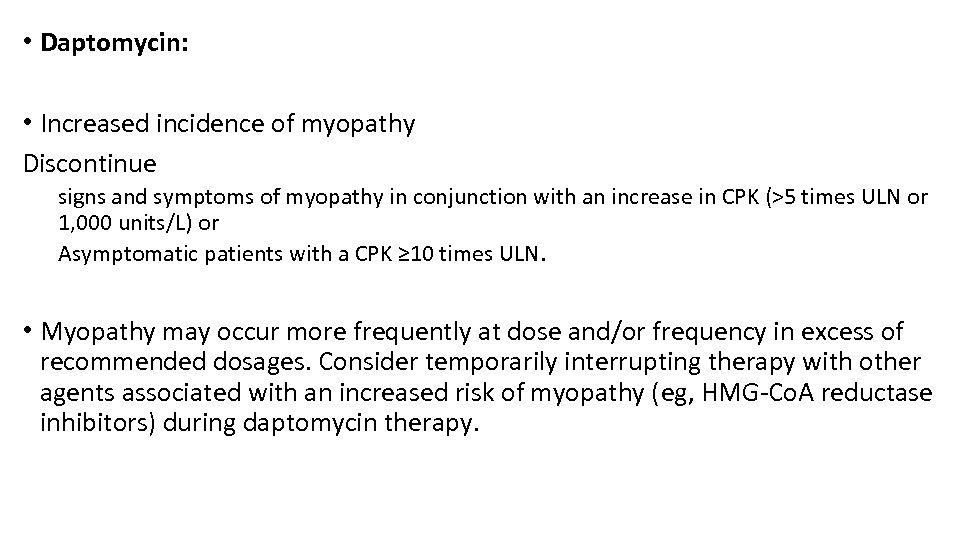 • Daptomycin: • Increased incidence of myopathy Discontinue signs and symptoms of myopathy