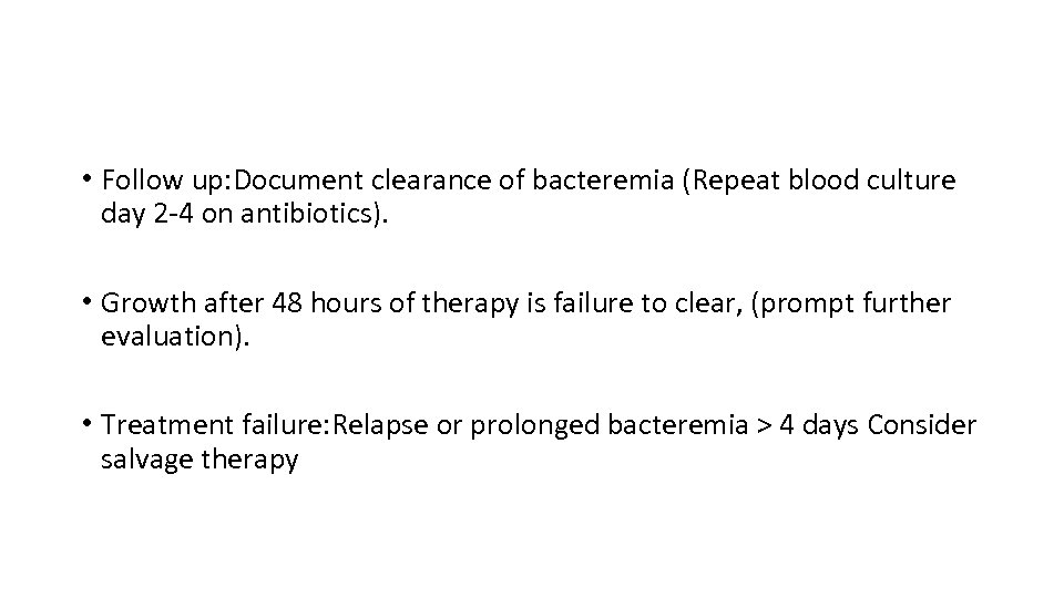 • Follow up: Document clearance of bacteremia (Repeat blood culture day 2 -4