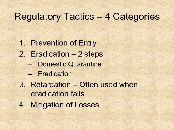 Regulatory Tactics – 4 Categories 1. Prevention of Entry 2. Eradication – 2 steps