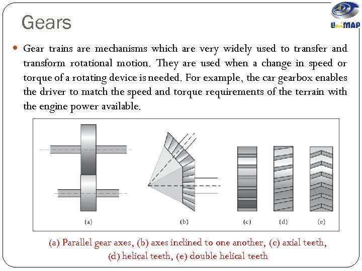 Gears Gear trains are mechanisms which are very widely used to transfer and transform