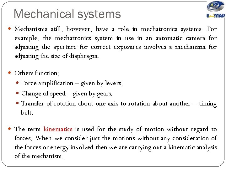 Mechanical systems Mechanisms still, however, have a role in mechatronics systems. For example, the