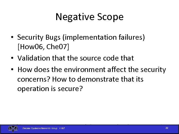 Negative Scope • Security Bugs (implementation failures) [How 06, Che 07] • Validation that