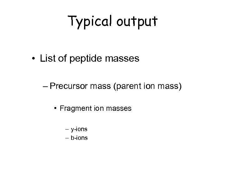 Typical output • List of peptide masses – Precursor mass (parent ion mass) •