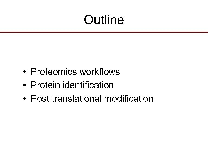 Outline • Proteomics workflows • Protein identification • Post translational modification