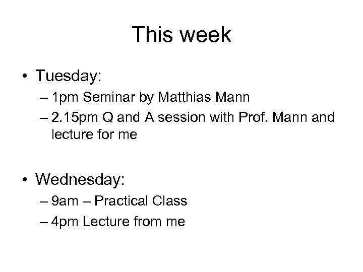 This week • Tuesday: – 1 pm Seminar by Matthias Mann – 2. 15