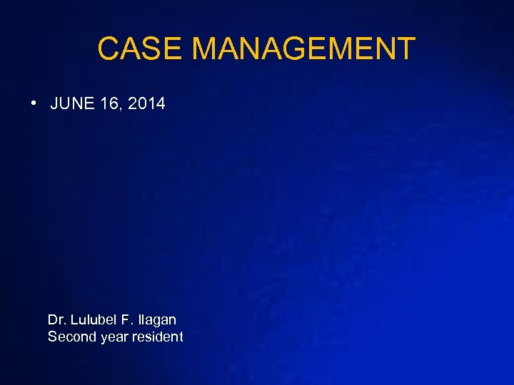CASE MANAGEMENT • JUNE 16, 2014 Dr. Lulubel F. Ilagan Second year resident