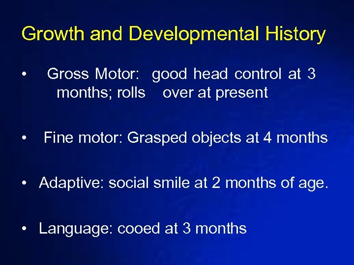 Growth and Developmental History • Gross Motor: good head control at 3 months; rolls