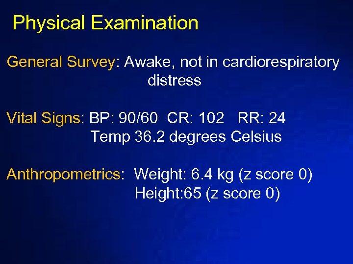 Physical Examination General Survey: Awake, not in cardiorespiratory distress Vital Signs: BP: 90/60 CR: