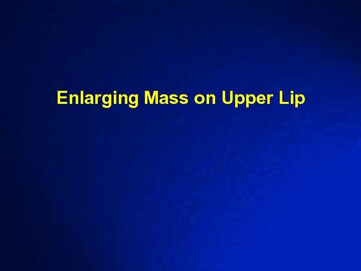 Enlarging Mass on Upper Lip