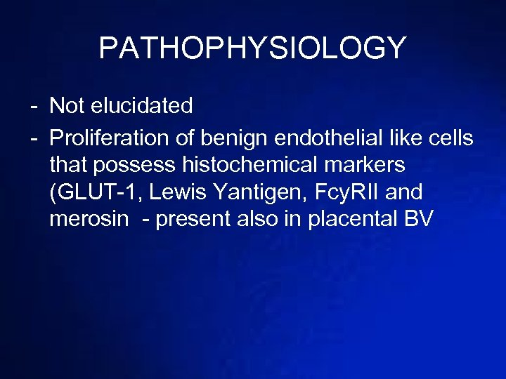 PATHOPHYSIOLOGY - Not elucidated - Proliferation of benign endothelial like cells that possess histochemical