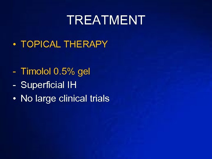 TREATMENT • TOPICAL THERAPY - Timolol 0. 5% gel - Superficial IH • No