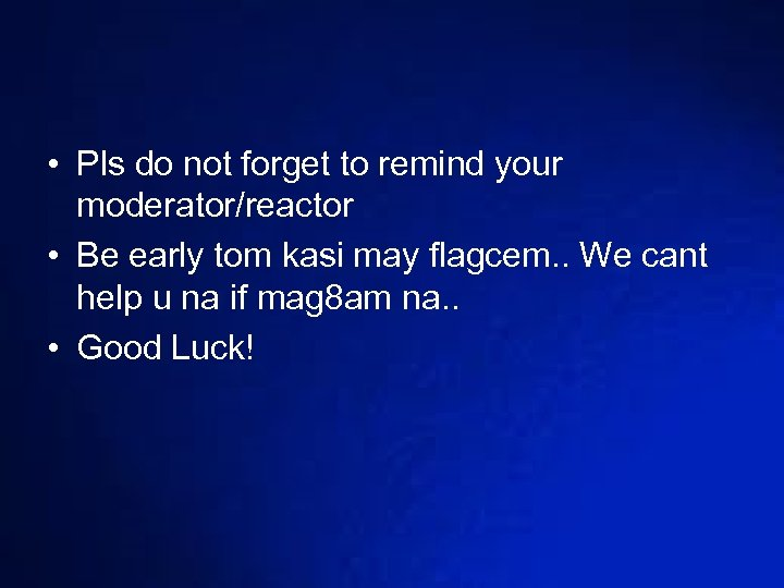 • Pls do not forget to remind your moderator/reactor • Be early tom