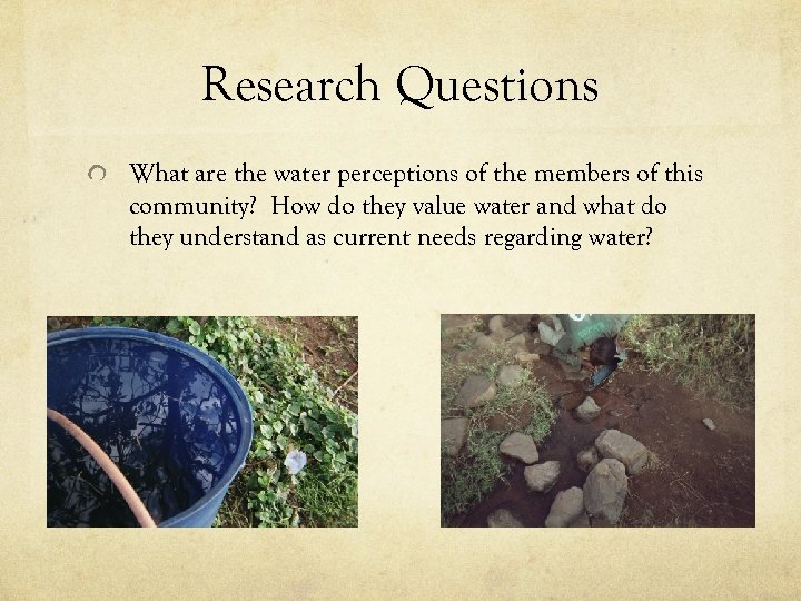 Research Questions What are the water perceptions of the members of this community? How