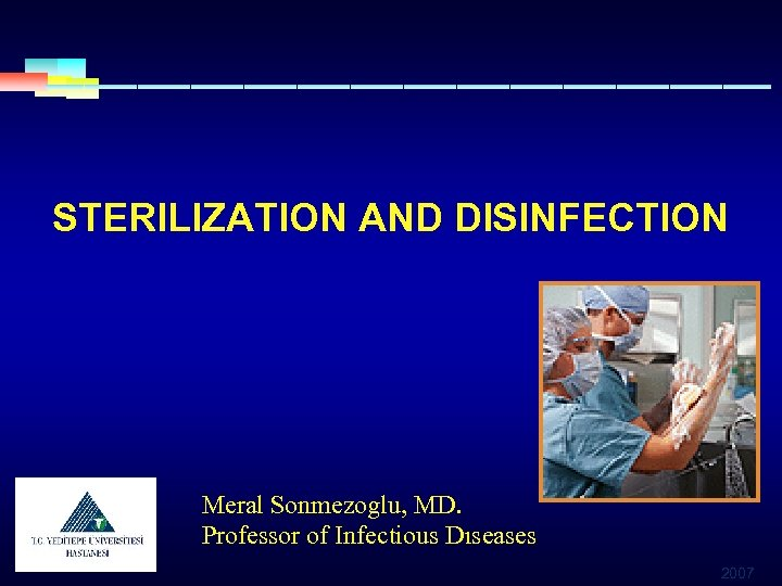 STERILIZATION AND DISINFECTION Meral Sonmezoglu, MD. Professor of Infectious Dıseases 2007