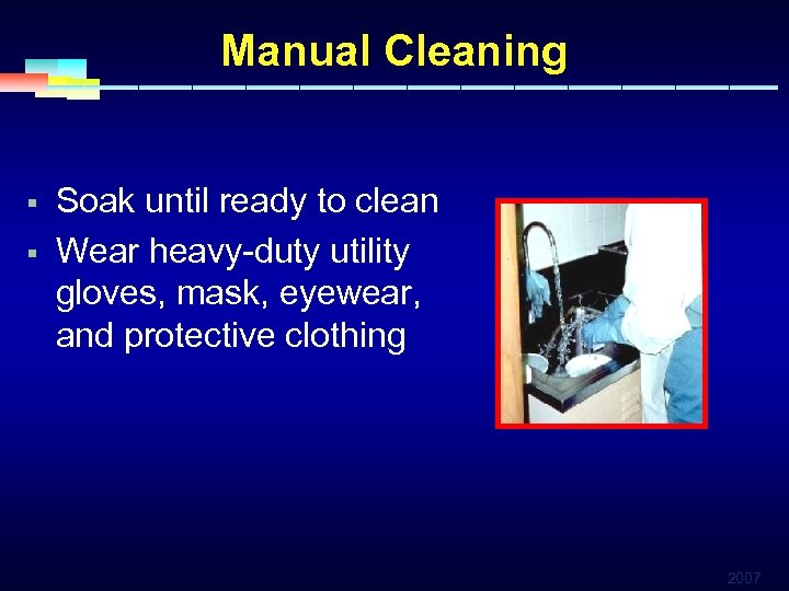 Manual Cleaning § § Soak until ready to clean Wear heavy-duty utility gloves, mask,