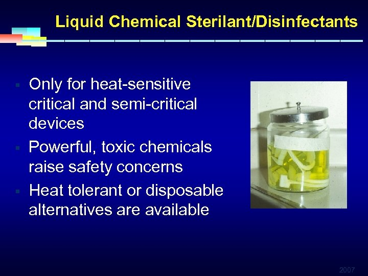 Liquid Chemical Sterilant/Disinfectants § § § Only for heat-sensitive critical and semi-critical devices Powerful,