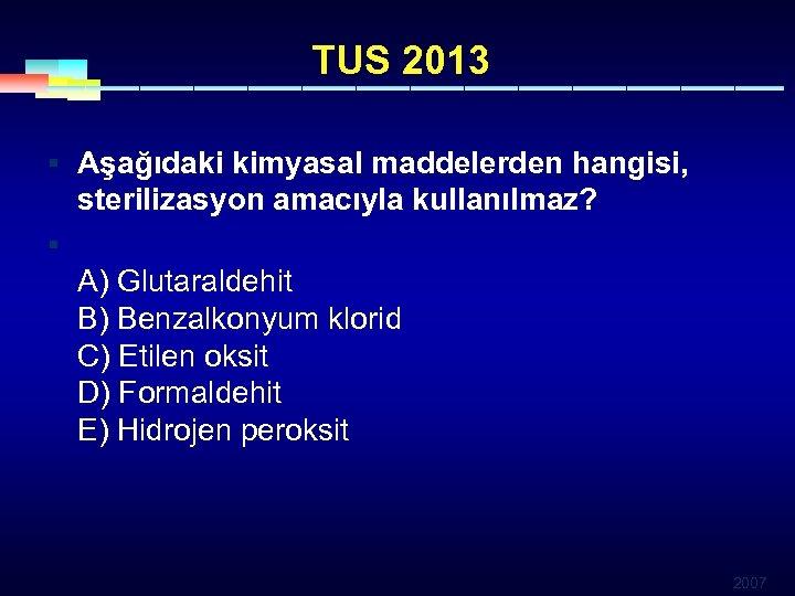 TUS 2013 § Aşağıdaki kimyasal maddelerden hangisi, sterilizasyon amacıyla kullanılmaz? § A) Glutaraldehit B)