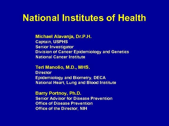 National Institutes of Health Michael Alavanja, Dr. P. H. Captain, USPHS Senior Investigator Division