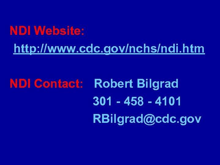 NDI Website: http: //www. cdc. gov/nchs/ndi. htm NDI Contact: Robert Bilgrad 301 - 458