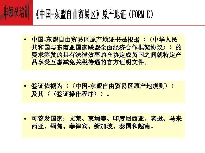 • 中国-东盟自由贸易区原产地证书是根据〈〈中华人民 共和国与东南亚国家联盟全面经济合作框架协议〉〉的 要求签发的具有法律效率的在协定成员国之间就特定产 品享受互惠减免关税待遇的官方证明文件。 • 签证依据为〈〈中国-东盟自由贸易区原产地规则〉〉 及其〈〈签证操作程序〉〉。 • 可签发国家:文莱、柬埔寨、印度尼西亚、老挝、马来 西亚、缅甸、菲律宾、新加坡、泰国和越南。