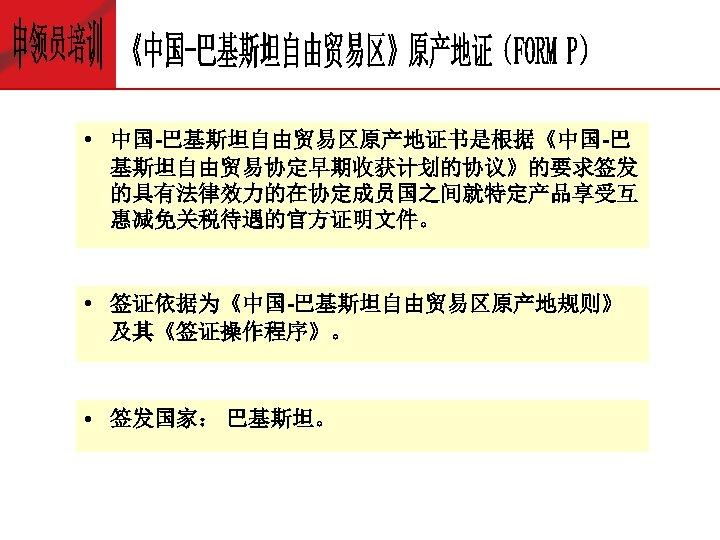 • 中国-巴基斯坦自由贸易区原产地证书是根据《中国-巴 基斯坦自由贸易协定早期收获计划的协议》的要求签发 的具有法律效力的在协定成员国之间就特定产品享受互 惠减免关税待遇的官方证明文件。 • 签证依据为《中国-巴基斯坦自由贸易区原产地规则》 及其《签证操作程序》。 • 签发国家: 巴基斯坦。