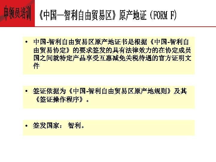 • 中国-智利自由贸易区原产地证书是根据《中国-智利自 由贸易协定》的要求签发的具有法律效力的在协定成员 国之间就特定产品享受互惠减免关税待遇的官方证明文 件 • 签证依据为《中国-智利自由贸易区原产地规则》及其 《签证操作程序》。 • 签发国家: 智利。