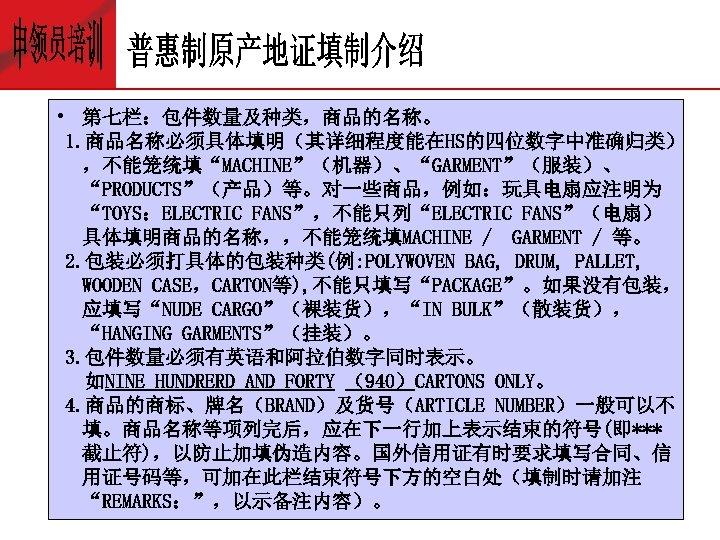 """• 第七栏:包件数量及种类,商品的名称。 1. 商品名称必须具体填明(其详细程度能在HS的四位数字中准确归类) ,不能笼统填""""MACHINE""""(机器)、""""GARMENT""""(服装)、 """"PRODUCTS""""(产品)等。对一些商品,例如:玩具电扇应注明为 """"TOYS:ELECTRIC FANS"""",不能只列""""ELECTRIC FANS""""(电扇) 具体填明商品的名称,,不能笼统填MACHINE / GARMENT /"""