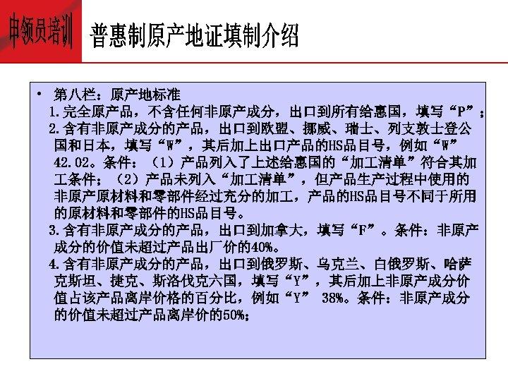 """• 第八栏:原产地标准 1. 完全原产品,不含任何非原产成分,出口到所有给惠国,填写""""P""""; 2. 含有非原产成分的产品,出口到欧盟、挪威、瑞士、列支敦士登公 国和日本,填写""""W"""",其后加上出口产品的HS品目号,例如""""W"""" 42. 02。条件:(1)产品列入了上述给惠国的""""加 清单""""符合其加 条件;(2)产品未列入""""加 清单"""",但产品生产过程中使用的 非原产原材料和零部件经过充分的加"""