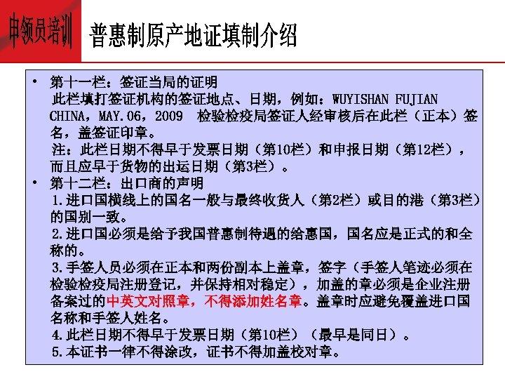 • 第十一栏:签证当局的证明 此栏填打签证机构的签证地点、日期,例如:WUYISHAN FUJIAN CHINA,MAY. 06,2009 检验检疫局签证人经审核后在此栏(正本)签 名,盖签证印章。 注:此栏日期不得早于发票日期(第 10栏)和申报日期(第 12栏), 而且应早于货物的出运日期(第 3栏)。