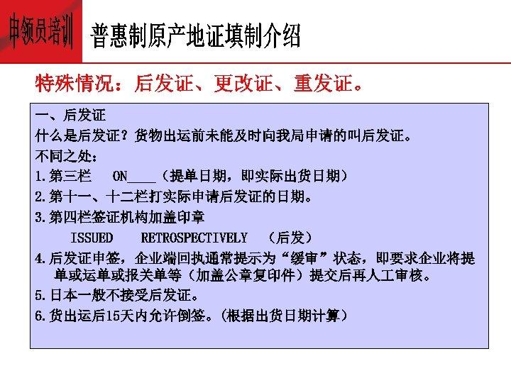 特殊情况:后发证、更改证、重发证。 一、后发证 什么是后发证?货物出运前未能及时向我局申请的叫后发证。 不同之处: 1. 第三栏 ON____(提单日期,即实际出货日期) 2. 第十一、十二栏打实际申请后发证的日期。 3. 第四栏签证机构加盖印章 ISSUED RETROSPECTIVELY (后发)