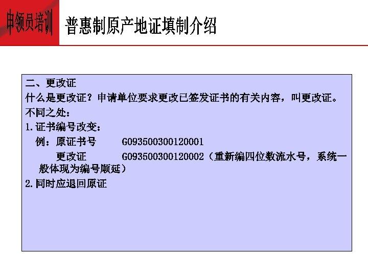 二、更改证 什么是更改证?申请单位要求更改已签发证书的有关内容,叫更改证。 不同之处: 1. 证书编号改变: 例:原证书号 G 093500300120001 更改证 G 093500300120002(重新编四位数流水号,系统一 般体现为编号顺延) 2. 同时应退回原证