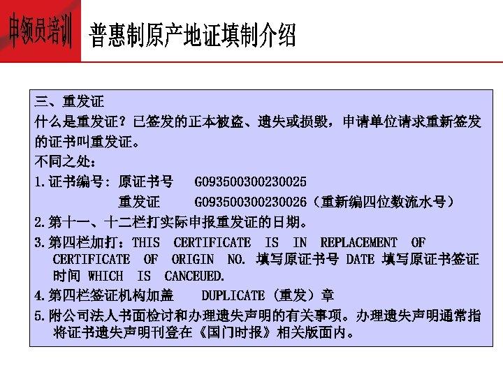 三、重发证 什么是重发证?已签发的正本被盗、遗失或损毁,申请单位请求重新签发 的证书叫重发证。 不同之处: 1. 证书编号: 原证书号 G 09350030025 重发证 G 09350030026(重新编四位数流水号) 2. 第十一、十二栏打实际申报重发证的日期。